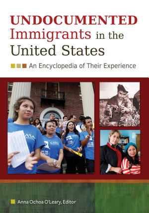 Undocumented Immigrants in the United States: An Encyclopedia of Their Experience [2 volumes]