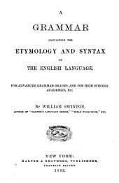 A Grammar Containing the Etymology and Syntax of the English Language: For Advanced Grammar Grades, and for High Schools Academies, Etc
