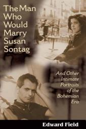 The Man Who Would Marry Susan Sontag: And Other Intimate Literary Portraits of the Bohemian Era