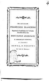 Monsieur Francesco Bianchini segretario confidente dell'illustre cavalier milanese don Paolo Andreani d'immortale memoria a padri Brusa, e Poletti de Servi di Bologna