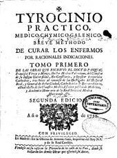 Tyrocinio practico, medico-chymico-galenico: breve methodo de curar los enfermos por racionales indicadiones : tomo primero