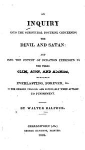 An Inquiry Into the Scriptural Doctrine Concerning the Devil and Satan: And Into the Extent of Duration Expressed by the Terms Olim, Aion, and Aionios, Rendered Everlasting, Forever, Etc. in the Common Version, and Especially when Applied to Punishment
