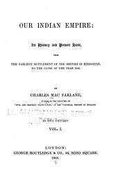 Our Indian Empire: Its History and Present State, from the Earliest Settlement of the British in Hindostan, to the Close of the Year 1846, Volume 1