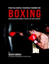 Practical Mental Toughness Training for Boxing : Using Visualization to Control Fear, Anxiety, and Doubt