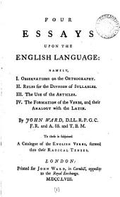 Four Essays Upon the English Language: Namely, I. Observations on the Orthography. II. Rules for the Division of Syllables. III. The Use of the Articles. IV. The Formation of the Verbs, and Their Analogy with the Latin. By John Ward, ... To These is Subjoined a Catalogue of the English Verbs, ...