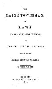 The Maine Townsman: Or, Laws for the Regulation of Towns, with Forms and Judicial Decisions Adapted to the Revised Statutes of Maine