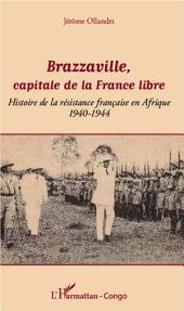 Brazzaville, capitale de la France libre: Histoire de la résistance française en Afrique - 1940-1944