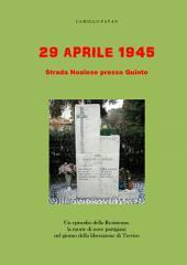 29 aprile 1945: Strada Noalese presso Quinto: Un episodio della Resistenza: la morte di nove partigiani nel giorno della liberazione di Treviso