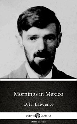 Mornings in Mexico by D  H  Lawrence   Delphi Classics  Illustrated