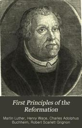 First Principles of the Reformation, Or, The Ninety-five Theses and the Three Primary Works of Dr. Martin Luther Translated Into English