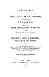 A Treatise on Diseases of the Air Passages: Comprising an Inquiry Into the History, Pathology, Causes, and Treatment, of Those Affections of the Throat Called Bronchitis, Chronic Laryngitis, Clergyman's Sore Throat, Etc., Etc