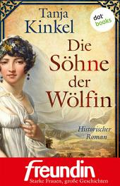 """Die Söhne der Wölfin: Historischer Roman - Edition """"freundin - starke Frauen, große Geschichten"""""""