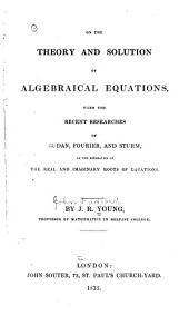 On the Theory and Solution of Algebraical Equations: With the Recent Researches of Budan, Fourier, and Sturm