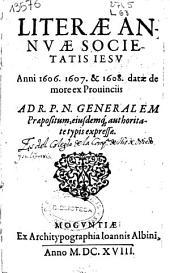 Literae annuae Societatis Iesu duorum anni 1606. 1607. & 1608 datae de more ex prouinciis ad R.P.N. Generalem praepositum, eiusdemq' authoritate typis expressae