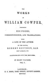The Works of William Cowper: Miscellaneous poems. Olney hymns. Anti-Thelyphthora. Table talk [etc.] Translations from Vincent Bourne, the French of Madame De la Mothe-Guion, Latin and Italian poems of Milton, epigrams from the Latin of Owen, Greek verses, and the fables of Gay. Epigrams
