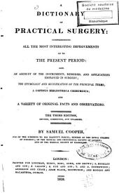 A Dictionary of Practical Surgery: Comprehending All the [...] Improvements Up to the Present Period : Also an Account of the Instruments, Remedies and Applications Employed in Surgery