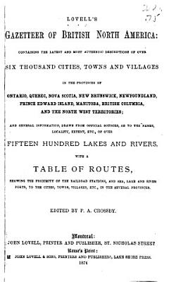 Lovell s Gazetteer of British North America  Containing the Latest and Most Authentic Descriptions of Over Six Thousand Cities  Towns and Villages in the Provinces of Ontario  Quebec  Nova Scotia  New Brunswick  Newfoundland  Prince Edward Island  Manitoba  British Columbia  and the North West Territories
