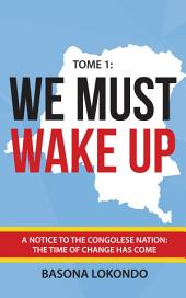 We Must Wake Up: Tome 1: A notice to the Congolese nation: The time of change has come (Volume 1)