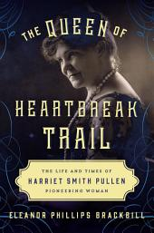 The Queen of Heartbreak Trail: The Life and Times of Harriet Smith Pullen, Pioneering Woman