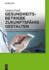 Gesundheitsbetriebe zukunftsfähig gestalten: Instrumentarien zur erfolgreichen Entwicklung von Einrichtungen des Gesundheitswesens