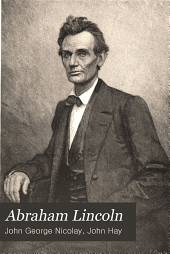 Abraham Lincoln: A History, the Full and Authorized Record of His Private Life and Public Career, Volume 2