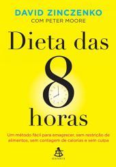 Dieta das 8 horas: Um método fácil para emagrecer, sem restrição de alimentos, sem contagem de calorias e sem culpa