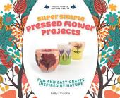 Super Simple Pressed Flower Projects:: Fun and Easy Crafts Inspired by Nature