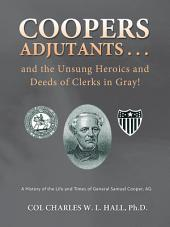 Coopers Adjutants . . . and the Unsung Heroics and Deeds of Clerks in Gray!: A History of the Life and Times of General Samuel Cooper, AG