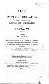 Views of the system of Education at present pursued in the Schools and Universities of Scotland. With an appendix, containing communications relative to the University of Cambridge, School of Westminster, etc