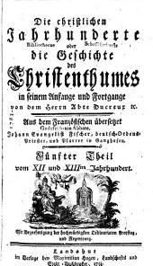 Die christlichen Jahrhunderte oder die Geschichte des Christenthumes in seinem Anfange und Fortgange: Vom XII. und XIIIten Jahrhundert. 5