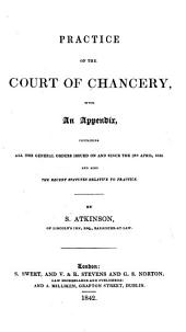 Practice of the Court of Chancery: With an Appendix, Containing All the General Orders Issued on and Since the 3rd April, 1823, and Also the Recent Statutes Relative to Practice