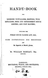 Handy-book for Licensed Victuallers, Brewers, Wine Retailers, Beer and Refreshment House Keepers, and Post Masters: Including the Public House Closing Act, 1864, with Instructions for Beginners and Appendix of Useful Forms