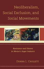 Neoliberalism, Social Exclusion, and Social Movements: Resistance and Dissent in Mexico's Sugar Industry