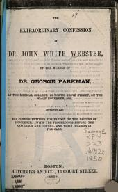 The Extraordinary Confession of Dr. John White Webster, of the Murder of Dr. George Parkman: At the Medical College in North Grove Street, on the 23d of November, 1849 : Containing Also His Former Petition for Pardon on the Ground of Innocence, with the Proceedings Before the Governor and Council, and Their Decision in the Case
