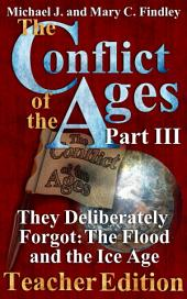 The Conflict of the Ages Teacher Edition III: They Deliberately Forgot: The Flood and the Ice Age
