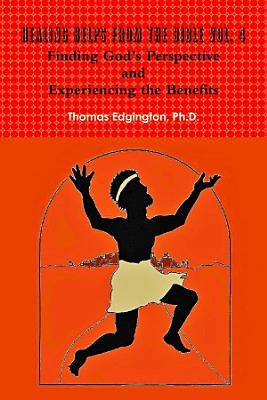 HEALING HELPS from the Bible Volume 4 Finding God s Perspective and Experiencing the Benefits