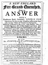 A New-England-fire-brand Quenched: Being an Answer Unto a Slanderous Book, Entituled; George Fox Digged Out of His Burrows, &c. Printed at Boston in the Year 1676. by Roger Williams of Providence in New-England. Which He Dedicateth to the King, with Desires, That, If the Most-High Please, Old and New-England May Flourish, when the Pope & Mahomet, Rome & Constantinople are in Their Ashes. Of a Dispute Upon XIV. of His Proposals Held and Debated Betwixt Him, the Said Roger Williams, on the One Part, and John Stubs, William Edmundson and John Burnyeat on the Other. At Providence and Newport in Rode-Island, in the Year 1672. In which His Cavils are Refuted, & His Reflections Reproved. In Two Parts. As Also, an Answer to R.W.'s Appendix, &c. With a Post-script Confuting His Blasphemous Assertions ... Where-unto is Added a Catalogue of His Railery, Lies, Scorn & Blasphemies ... Also, the Letters of W. Coddington of Rode-Island, and R. Scot of Providence in New-England Concerning R.W. And Lastly, Some Testimonies of Antient & Modern Authors Concerning the Light, Scriptvres, Rvle & the Sovl of Man
