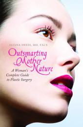 Outsmarting Mother Nature: A Woman's Complete Guide to Plastic Surgery: A Woman's Complete Guide to Plastic Surgery