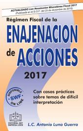 REGIMEN FISCAL DE LA ENAJENACION DE ACCIONES 2017: Con casos prácticos sobre temas de difícil interpretación