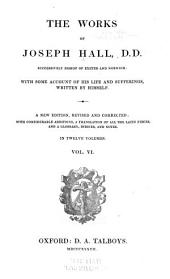 The Works of Joseph Hall DD Successively Bishop of Exeter and Norwich: With Some Account of His Life and Sufferings, Volume 6