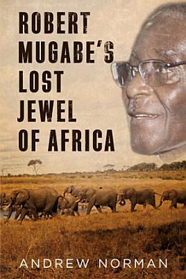 Robert Mugabe s Lost Jewel of Africa