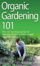 "Organic Gardening 101: ""How To"" Essentials and Tips for Starting an Outdoor or Indoor Organic Vegetable Garden"