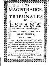 Los magistrados, y tribunales de España: su origen, instituto, jurisdiccion, y govierno. Parte primera