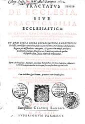 Tractatus de ecclesia, siue practicabilia ecclesiastica :in quibus, quaecumque magis utilia, quaeve frequentius in praxi occurrunt, ad ecclesiam pertinentia, ex iure canonico, ciuili ac feudali...