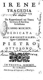 Irene tragedia per musica da rappresentarsi nel teatro Grimano di San Gio. Grisostomo l'anno 1695. \Girolamo Frigimelica Roberti!. Dedicata all'eminentissimo cardinal Pietro Ottobono