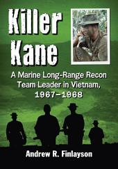 Killer Kane: A Marine Long-Range Recon Team Leader in Vietnam, 1967–1968