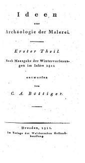Ideen zur Archäologie der Malerei: nach Maasgabe der Wintervorlesungen im Jahre 1811, Band 1