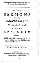 The Reasonableness of Believing in Christ, and the Unreasonableness of Infidelity: In Two Sermons Preached at Salters-Hall May 21 and 28. 1728. With an Appendix ... By W. Harris, ...