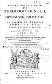 Gerardi Ioannis Vossii De Theologia gentili et physiologia christiana; siue De origine ac progressu idololatriae; De que nature mirandis, quibus homo adducitur ad Deum: libri IX.