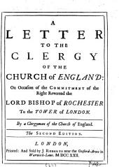 A Letter to the Clergy of the Church of England: On Occasion of the Commitment of the Right Reverend the Lord Bishop of Rochester to the Tower of London. By a Clergyman of the Church of England